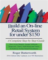 Build an Online Retail System for Under $150: A Complete Step by Step Guide on How to Use Shopify, Google Adwords, Helpscout, Chatra, Mailchimp and Vi