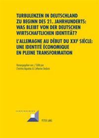 Turbulenzen in Deutschland Zu Beginn Des 21. Jahrhunderts: Was Bleibt Von Der Deutschen Wirtschaftlichen Identitaet?- l'Allemagne Au D but Du XXI E Si cle: Une Identit   conomique En Pleine Transformation