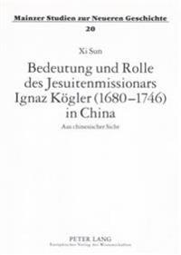 Bedeutung Und Rolle Des Jesuitenmissionars Ignaz Koegler (1680-1746) in China: Aus Chinesischer Sicht