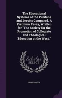 The Educational Systems of the Puritans and Jesuits Compared. a Premium Essay, Written for the Society for the Promotion of Collegiate and Theological Education at the West,