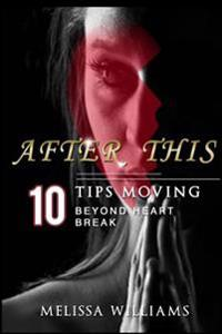 After This: 10 Tips Moving Beyond Heartbreak