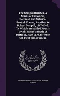 The Sempill Ballates. a Series of Historical, Political, and Satirical Scotish Poems, Ascribed to Robert Sempill, 1567-1583. to Which Are Added Poems by Sir James Semple of Beltrees, 1598-1610. Now for the First Time Printed