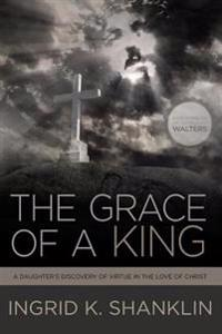 The Grace of a King: A Daughter's Discovery of Virtue in the Love of Christ