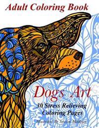 Dogs Art: Adult Coloring Book: 30 Stress Relieving Coloring Pages
