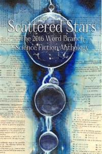 Scattered Stars: The 2016 Word Branch Publishing Science Fiction Anthology (the Word Branch Publishing Annual Science Fiction Anthology