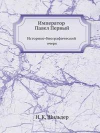 Imperator Pavel Pervyj. Istoriko-Biograficheskij Ocherk