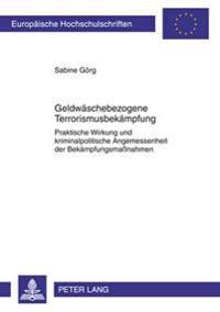 Geldwaeschebezogene Terrorismusbekaempfung: Praktische Wirkung Und Kriminalpolitische Angemessenheit Der Bekaempfungsmanahmen