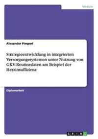 Strategieentwicklung in Integrierten Versorgungssystemen Unter Nutzung Von Gkv-Routinedaten Am Beispiel Der Herzinsuffizienz