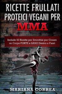 Ricette Frullati Proteici Vegani Per Mma: Include 50 Ricette Per Smoothie Per Creare Un Corpo Forte E Sano Dentro E Fuori