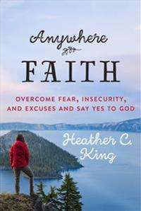 Anywhere Faith: Overcome Fear, Insecurity, and Excuses and Say Yes to God