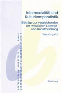 Intermedialitaet Und Kulturkomparatistik: Beitraege Zur Vergleichenden Ost-Westlichen Literatur- Und Kunstforschung