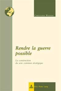 Rendre La Guerre Possible: La Construction Du Sens Commun Stratégique