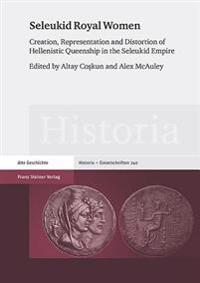 Seleukid Royal Women: Creation, Representation and Distortion of Hellenistic Queenship in the Seleukid Empire