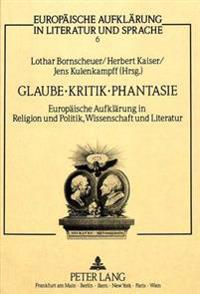 Glaube, Kritik, Phantasie: Europaeische Aufklaerung in Religion Und Politik, Wissenschaft Und Literatur