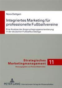 Integriertes Marketing Fuer Professionelle Fuballvereine: Eine Analyse Der Anspruchsgruppenorientierung in Der Deutschen Fuballbundesliga