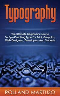 Typography!: The Ultimate Beginner's Course to Eye-Catching Type for Print, Graphics, Web Designers, Developers and Students