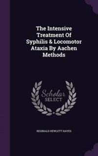 The Intensive Treatment of Syphilis & Locomotor Ataxia by Aachen Methods
