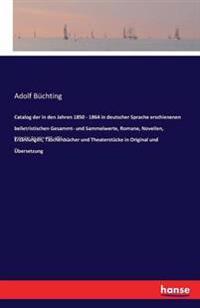 Catalog Der in Den Jahren 1850 - 1864 in Deutscher Sprache Erschienenen Belletristischen Gesammt- Und Sammelwerte, Romane, Novellen, Erzahlungen, Taschenbucher Und Theaterstucke in Original Und Ubersetzung