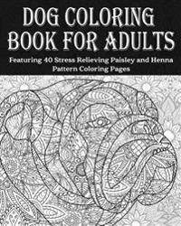 Dog Coloring Book for Adults: Dog Coloring Book Featuring 40 Stress Relieving Paisley and Henna Pattern Coloring Pages