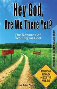 Hey God, Are We There Yet?: The Rewards of Waiting on God