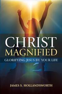 Christ Magnified: Glorifying Jesus by Your Life