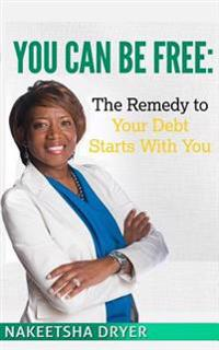 You Can Be Free: The Remedy to Your Debt Starts with You