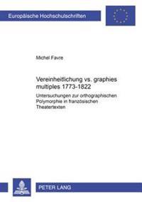 Vereinheitlichung vs. «graphies Multiples» 1773-1822: Untersuchungen Zur Orthographischen Polymorphie in Franzoesischen Theatertexten