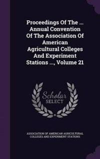 Proceedings of the ... Annual Convention of the Association of American Agricultural Colleges and Experiment Stations ..., Volume 21