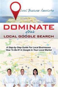 Dominate Your Local Google Search: A Step-By-Step Guide for Local Businesses; How to Be #1 in Google in Your Local Market