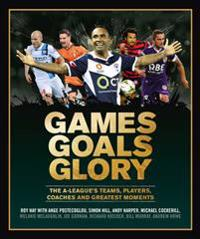 Games goals glory - the a-leagues teams, players, coaches and greatest mome