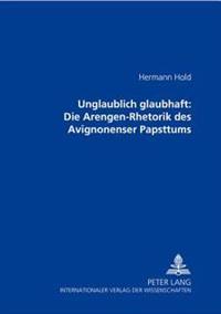 Unglaublich Glaubhaft: Die Arengen-Rhetorik Des Avignonenser Papsttums