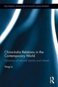 China-India Relations in the Contemporary World: Dynamics of National Identity and Interest