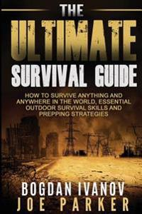 Survival: The Ultimate Survival Guide - How to Survive Anything and Anywhere in the World, Essential Outdoor Survival Skills and