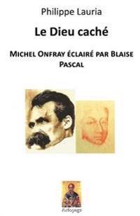 Le Dieu Cache: Michel Onfray Eclaire Par Blaise Pascal