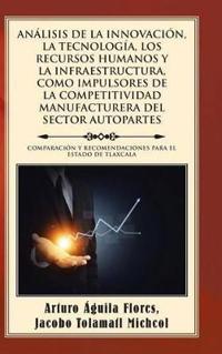 Análisis De La Innovación, La Tecnología, Los Recursos Humanos Y La Infraestructura, Como Impulsores De La Competitividad Manufacturera Del Sector Autopartes