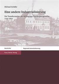Eine Andere Industrialisierung: Die Transformation Der Sachsischen Textilexportgewerbe 1790-1890