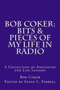 Bob Coker: Bits & Pieces of My Life in Radio: A Collection of Anecdotes and Life Lessons