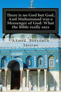 There Is No God But God, and Muhammad Was a Messenger of God: What the Bible Rea