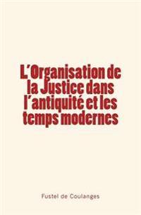 L'Organisation de La Justice Dans L'Antiquite Et Les Temps Modernes