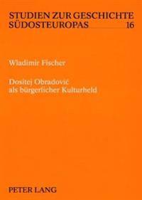 Dositej Obradovic ALS Buergerlicher Kulturheld: Zur Formierung Eines Serbischen Buergerlichen Selbstbildes Durch Literarische Kommunikation 1783-1845