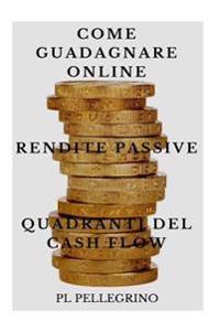 Come Guadagnare Online Con Le Rendite Passive E I Quadranti del Cash Flow: Guida Per Scoprire I Segreti Degli Imprenditori Online Di Successo: Marketi