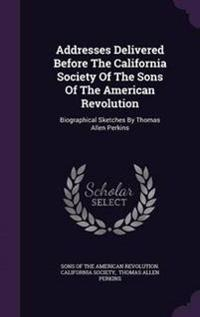 Addresses Delivered Before the California Society of the Sons of the American Revolution