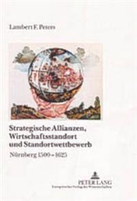 Strategische Allianzen, Wirtschaftsstandort Und Standortwettbewerb: Nuernberg 1500-1625