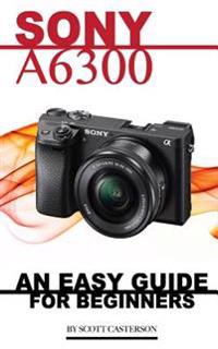 Sony A6300: An Easy Guide for Beginners