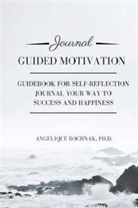 Guided Motivation: Guidebook for Self-Reflection, Journal Your Way to Success and Happiness