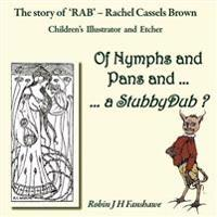 Of Nymphs and Pans and ... a Stubbydub ?: The Story Od 'Rab' - Rachel Cassels Brown, Children's Illustrator and Etcher