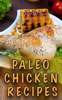 Paleo Chicken Recipes: 45 Step-By-Step, Easy to Make, Healthy Chicken Recipes: Caveman Diet - Paleo Cookbook