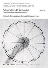 Polyaesthetik Im 21. Jahrhundert: Chancen Und Grenzen Aesthetischer Erziehung- Tagungsband Des 24. Polyaisthesis-Symposions Auf Schloss Goldegg