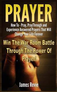 Prayer: Win the War Room Battle Through the Power of Prayer!: How to Pray, Pray Through and Experience Answered Prayers That W