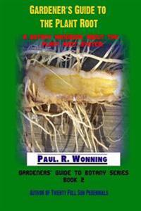 Gardener's Guide to the Plant Root: A Botany Handbook about the Plant Root System